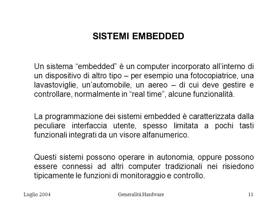 Luglio 2004Generalità Hardware11 SISTEMI EMBEDDED Un sistema embedded è un computer incorporato allinterno di un dispositivo di altro tipo – per esempio una fotocopiatrice, una lavastoviglie, unautomobile, un aereo – di cui deve gestire e controllare, normalmente in real time, alcune funzionalità.