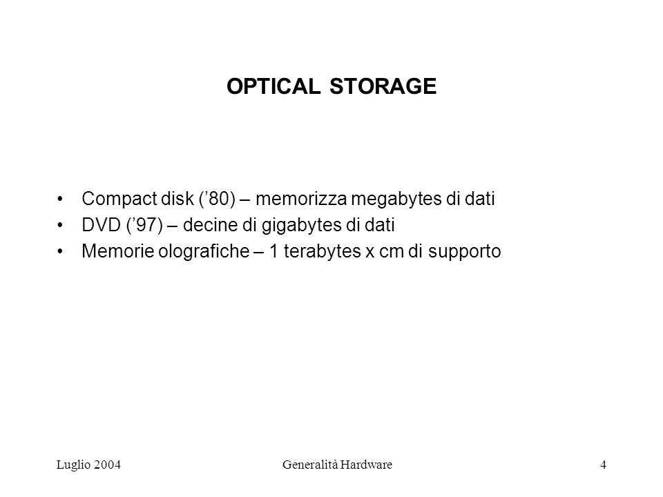 Luglio 2004Generalità Hardware4 OPTICAL STORAGE Compact disk (80) – memorizza megabytes di dati DVD (97) – decine di gigabytes di dati Memorie olografiche – 1 terabytes x cm di supporto