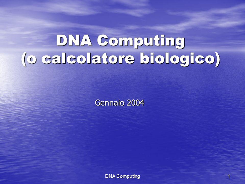 DNA Computing 1 DNA Computing (o calcolatore biologico) Gennaio 2004