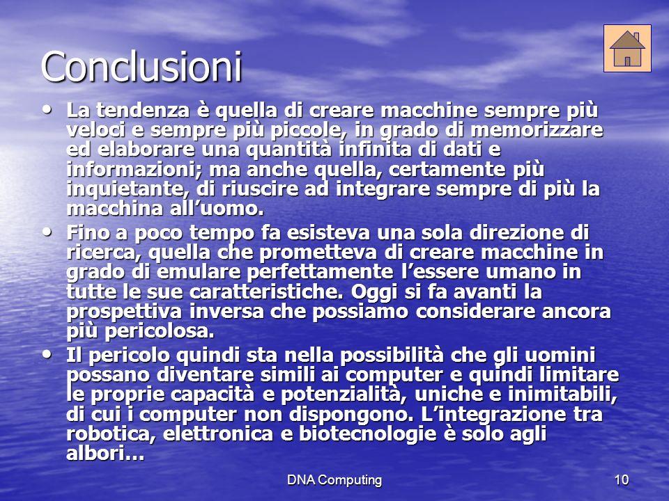 DNA Computing10 Conclusioni La tendenza è quella di creare macchine sempre più veloci e sempre più piccole, in grado di memorizzare ed elaborare una quantità infinita di dati e informazioni; ma anche quella, certamente più inquietante, di riuscire ad integrare sempre di più la macchina alluomo.