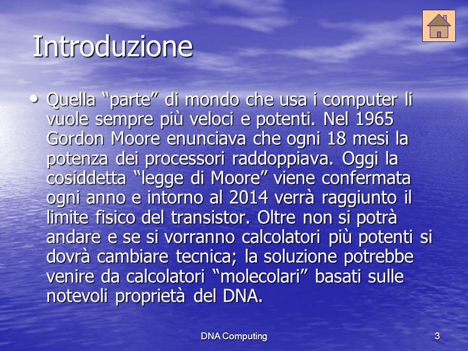 DNA Computing3 Introduzione Quella parte di mondo che usa i computer li vuole sempre più veloci e potenti.