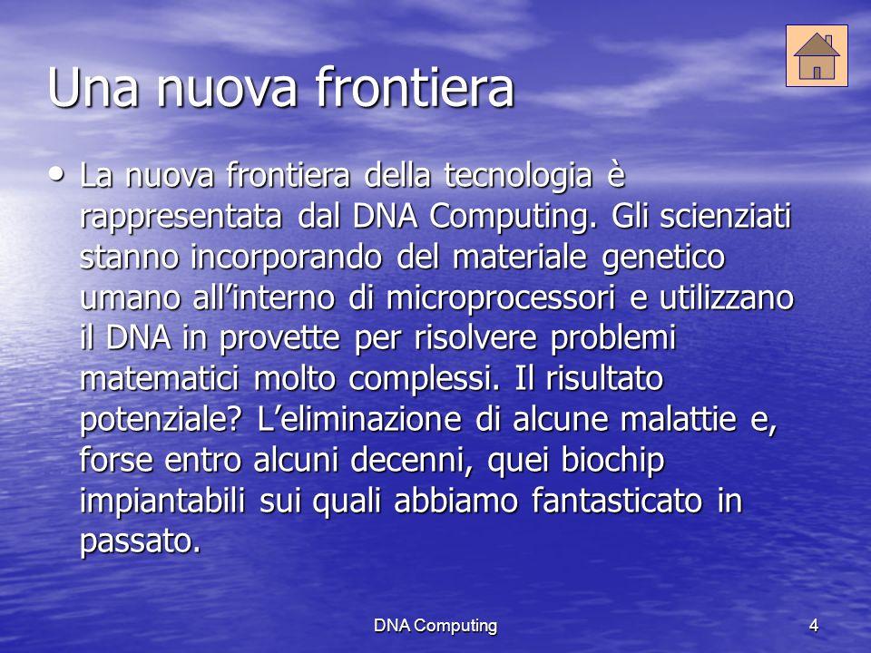 DNA Computing4 Una nuova frontiera La nuova frontiera della tecnologia è rappresentata dal DNA Computing.