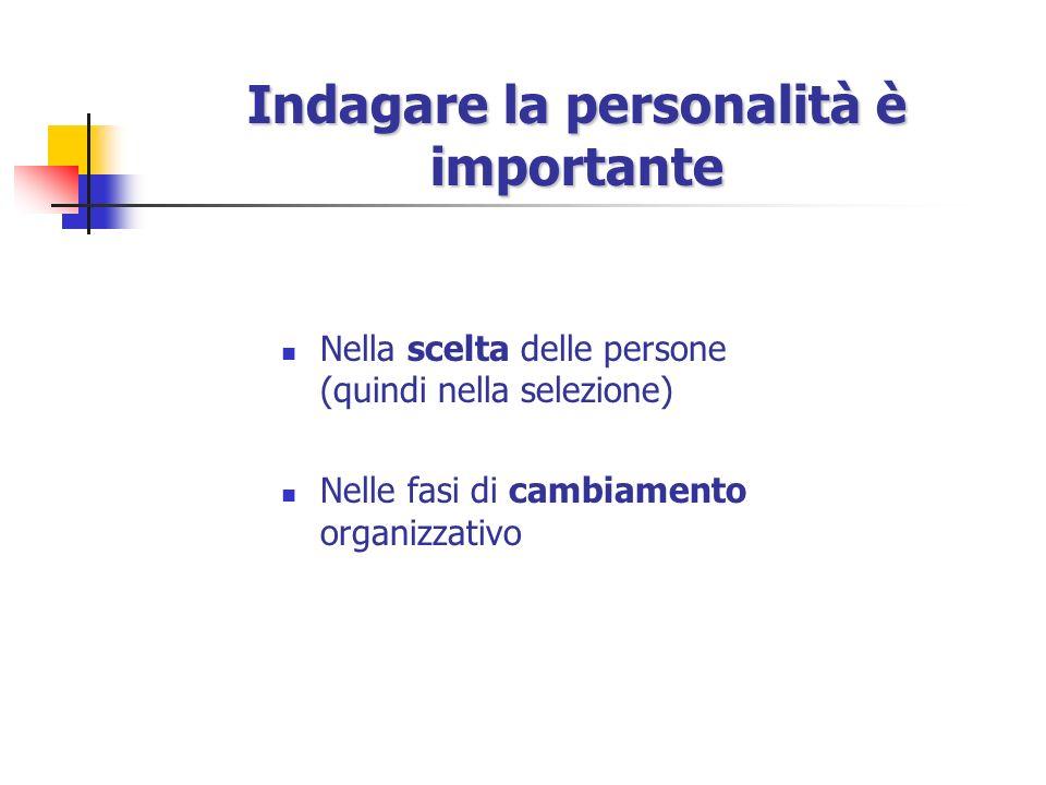 Indagare la personalità è importante Nella scelta delle persone (quindi nella selezione) Nelle fasi di cambiamento organizzativo