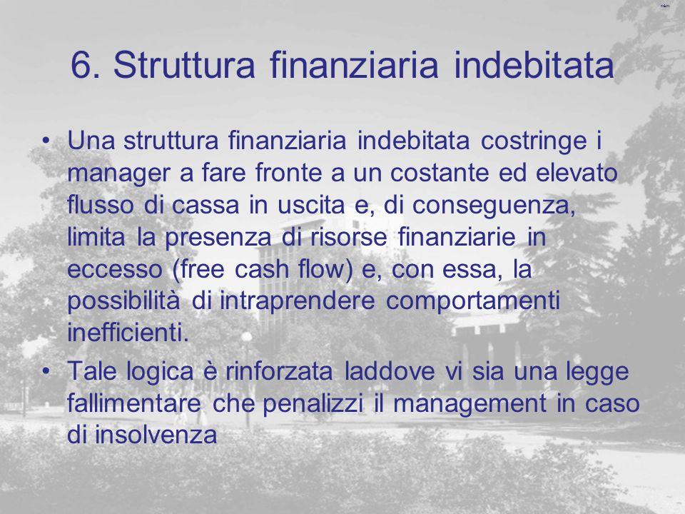 m&m 6. Struttura finanziaria indebitata Una struttura finanziaria indebitata costringe i manager a fare fronte a un costante ed elevato flusso di cass