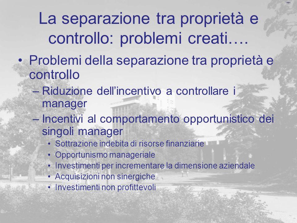 m&m La separazione tra proprietà e controllo: problemi creati…. Problemi della separazione tra proprietà e controllo –Riduzione dellincentivo a contro