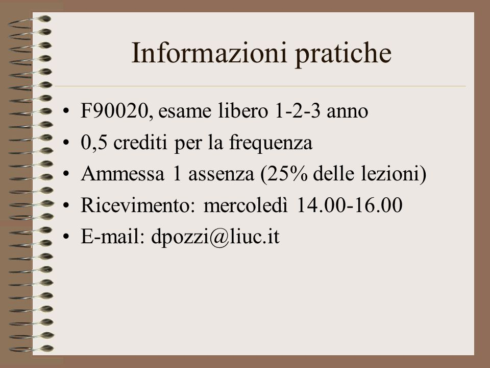 Informazioni pratiche F90020, esame libero 1-2-3 anno 0,5 crediti per la frequenza Ammessa 1 assenza (25% delle lezioni) Ricevimento: mercoledì 14.00-16.00 E-mail: dpozzi@liuc.it