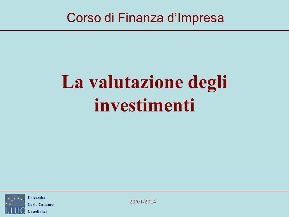 Università Carlo Cattaneo Castellanza 20/01/2014 La valutazione degli investimenti Corso di Finanza dImpresa