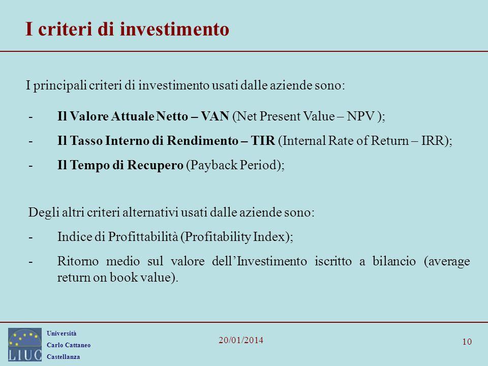 Università Carlo Cattaneo Castellanza 20/01/2014 10 I criteri di investimento I principali criteri di investimento usati dalle aziende sono: -Il Valore Attuale Netto – VAN (Net Present Value – NPV ); -Il Tasso Interno di Rendimento – TIR (Internal Rate of Return – IRR); -Il Tempo di Recupero (Payback Period); Degli altri criteri alternativi usati dalle aziende sono: -Indice di Profittabilità (Profitability Index); -Ritorno medio sul valore dellInvestimento iscritto a bilancio (average return on book value).