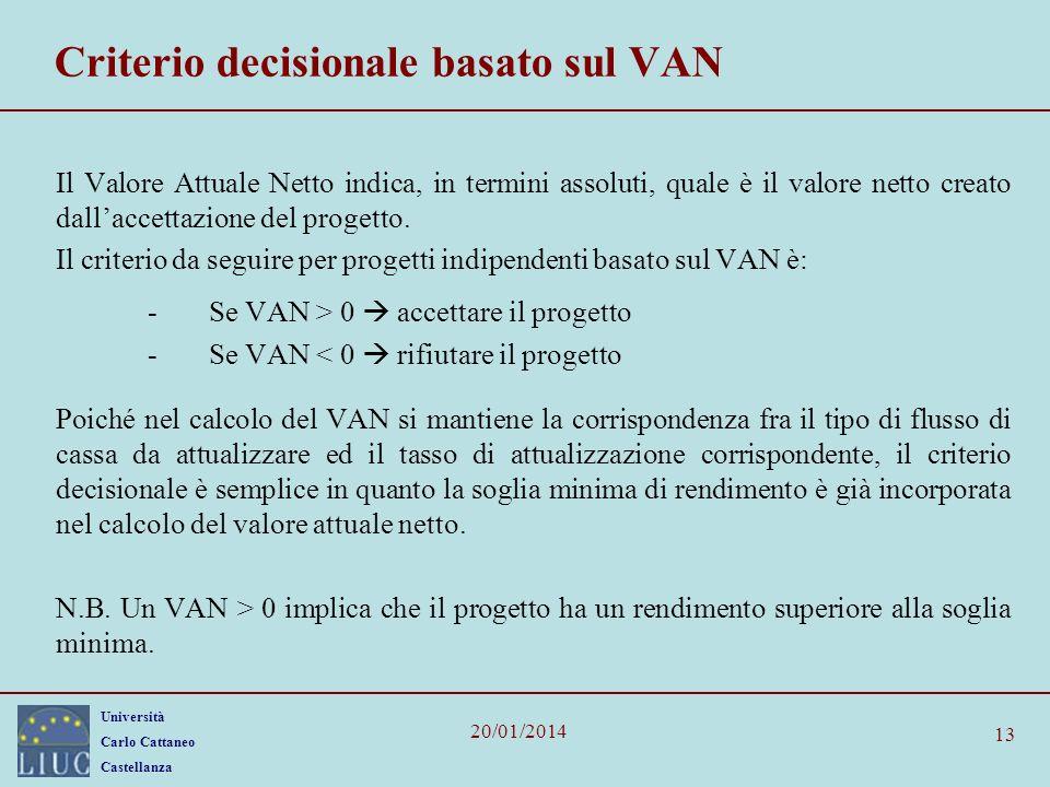 Università Carlo Cattaneo Castellanza 20/01/2014 13 Criterio decisionale basato sul VAN Il Valore Attuale Netto indica, in termini assoluti, quale è il valore netto creato dallaccettazione del progetto.
