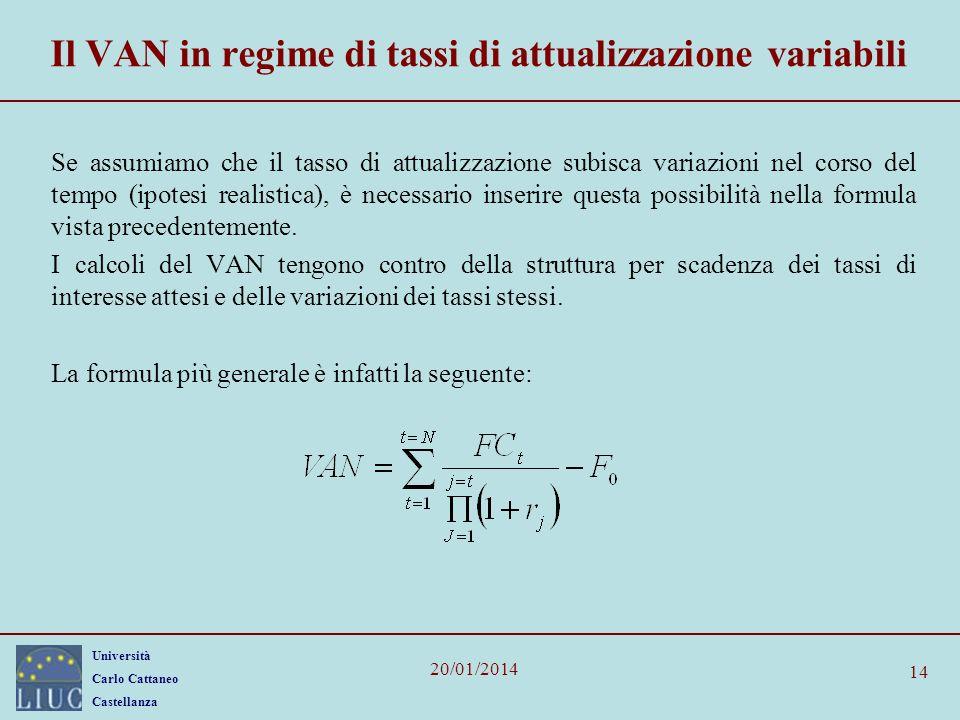 Università Carlo Cattaneo Castellanza 20/01/2014 14 Il VAN in regime di tassi di attualizzazione variabili Se assumiamo che il tasso di attualizzazione subisca variazioni nel corso del tempo (ipotesi realistica), è necessario inserire questa possibilità nella formula vista precedentemente.