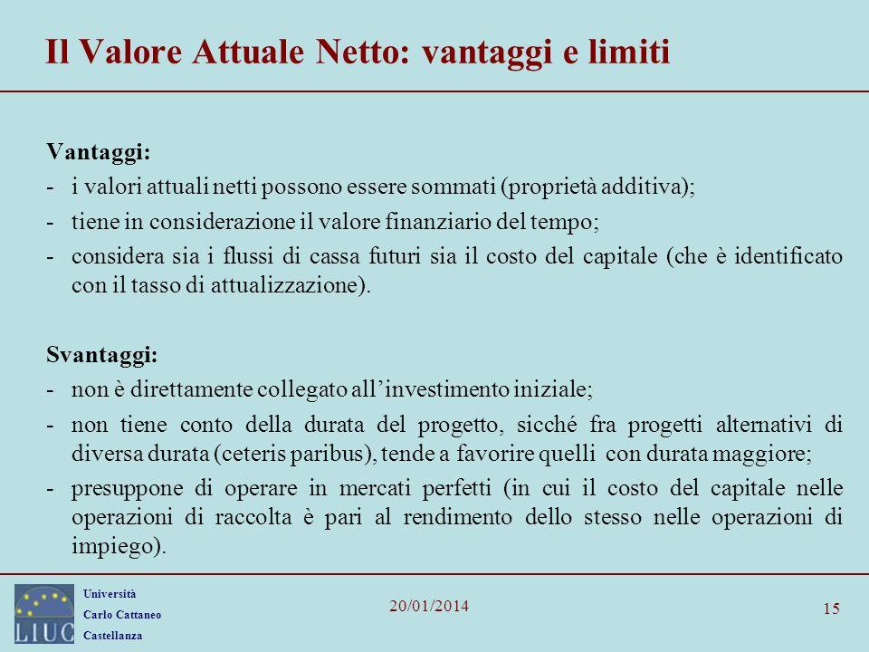 Università Carlo Cattaneo Castellanza 20/01/2014 15 Il Valore Attuale Netto: vantaggi e limiti Vantaggi: -i valori attuali netti possono essere sommat