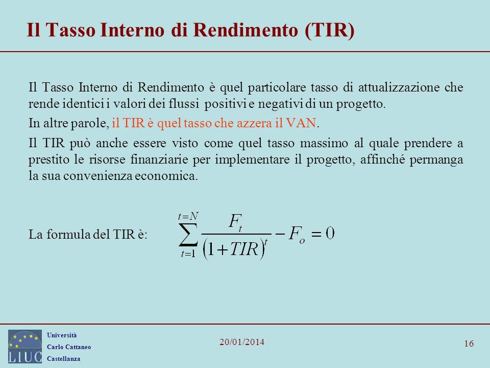 Università Carlo Cattaneo Castellanza 20/01/2014 16 Il Tasso Interno di Rendimento (TIR) Il Tasso Interno di Rendimento è quel particolare tasso di attualizzazione che rende identici i valori dei flussi positivi e negativi di un progetto.