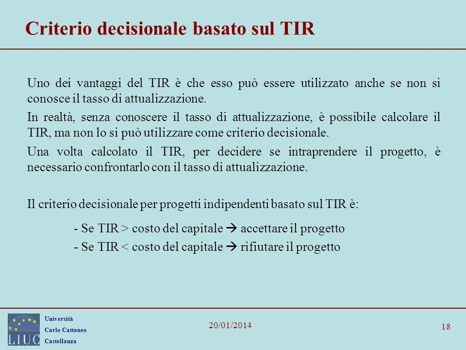 Università Carlo Cattaneo Castellanza 20/01/2014 18 Criterio decisionale basato sul TIR Uno dei vantaggi del TIR è che esso può essere utilizzato anche se non si conosce il tasso di attualizzazione.