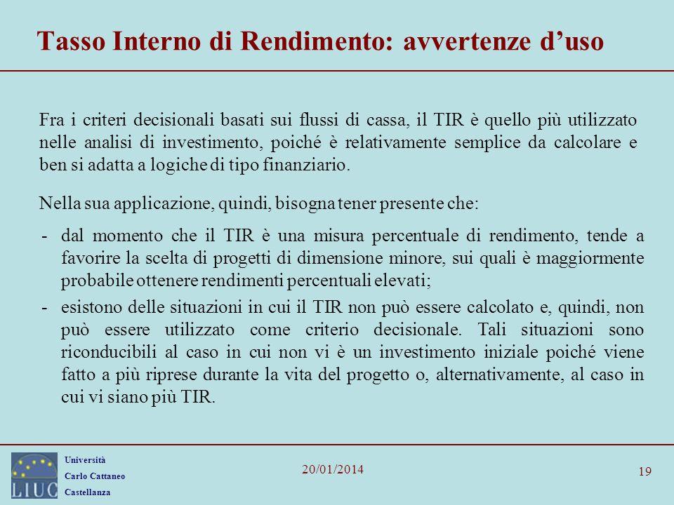 Università Carlo Cattaneo Castellanza 20/01/2014 19 Tasso Interno di Rendimento: avvertenze duso Fra i criteri decisionali basati sui flussi di cassa,