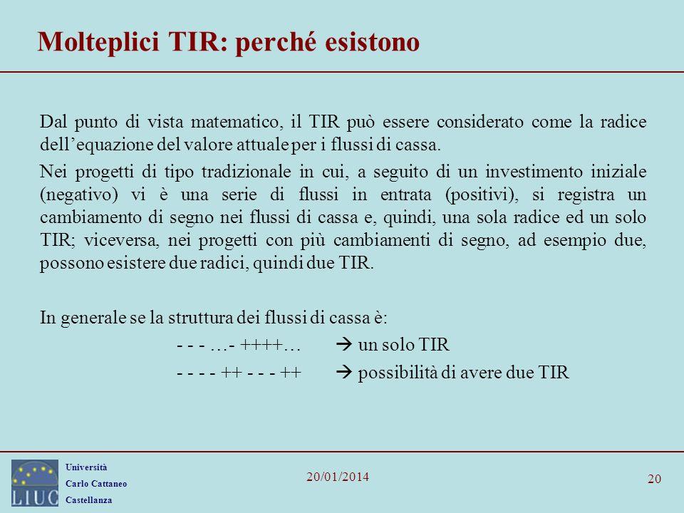 Università Carlo Cattaneo Castellanza 20/01/2014 20 Molteplici TIR: perché esistono Dal punto di vista matematico, il TIR può essere considerato come la radice dellequazione del valore attuale per i flussi di cassa.