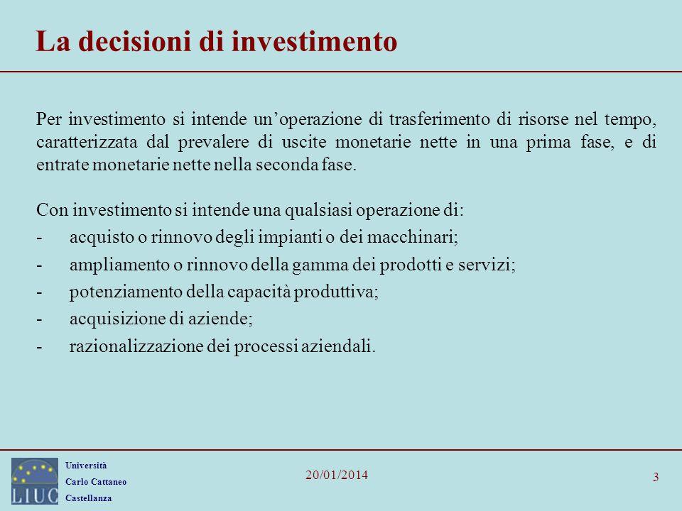 Università Carlo Cattaneo Castellanza 20/01/2014 3 La decisioni di investimento Per investimento si intende unoperazione di trasferimento di risorse nel tempo, caratterizzata dal prevalere di uscite monetarie nette in una prima fase, e di entrate monetarie nette nella seconda fase.