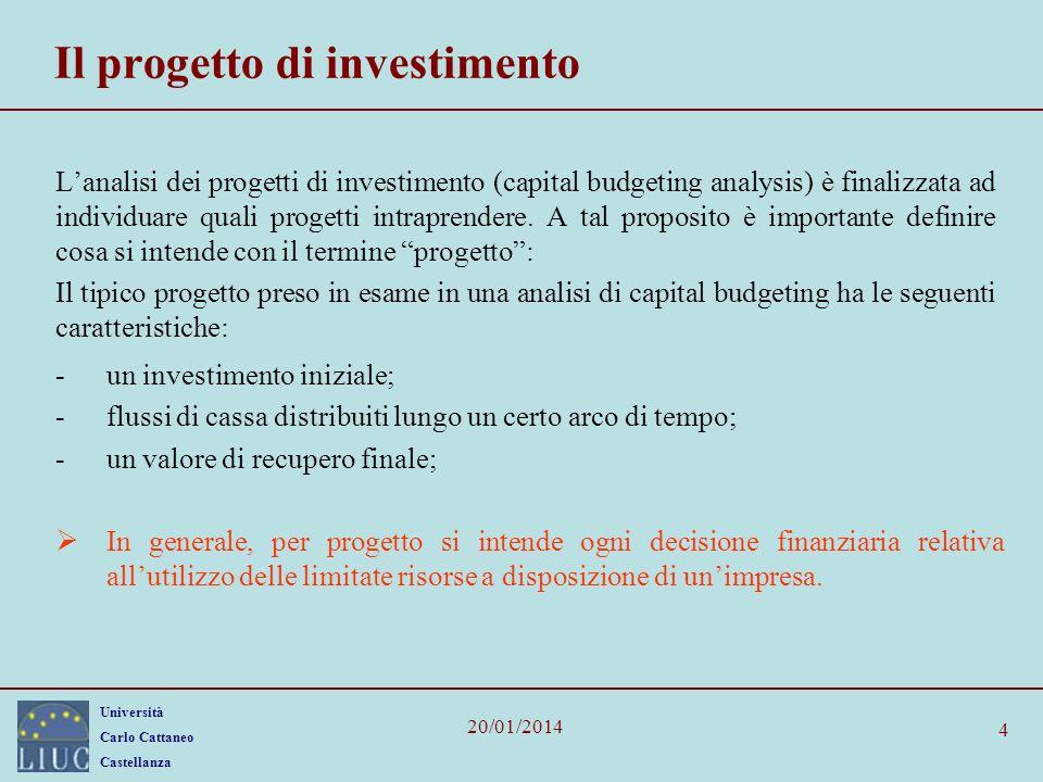 Università Carlo Cattaneo Castellanza 20/01/2014 4 Il progetto di investimento Lanalisi dei progetti di investimento (capital budgeting analysis) è finalizzata ad individuare quali progetti intraprendere.