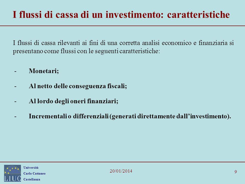 Università Carlo Cattaneo Castellanza 20/01/2014 9 I flussi di cassa di un investimento: caratteristiche I flussi di cassa rilevanti ai fini di una co