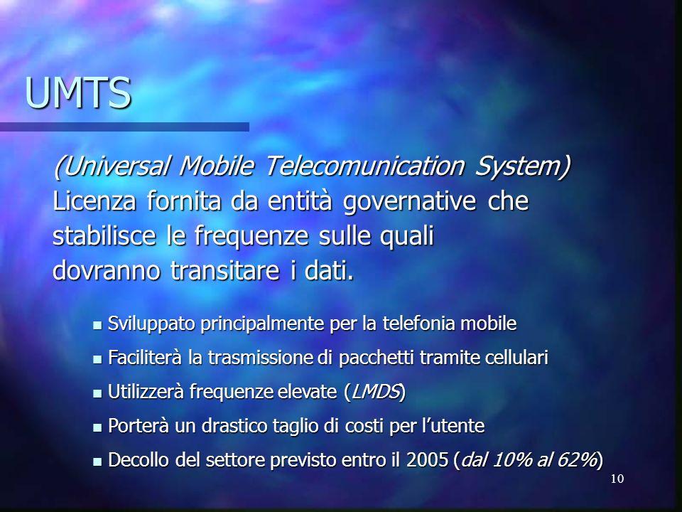 10 UMTS (Universal Mobile Telecomunication System) Licenza fornita da entità governative che stabilisce le frequenze sulle quali dovranno transitare i