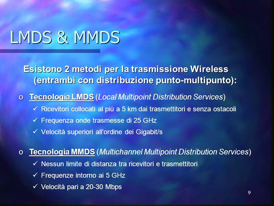 9 LMDS & MMDS oTecnologia LMDS oTecnologia LMDS (Local Multipoint Distribution Services) Ricevitori collocati al più a 5 km dai trasmettitori e senza