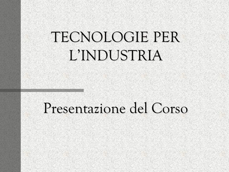 TECNOLOGIE PER LINDUSTRIA Presentazione del Corso