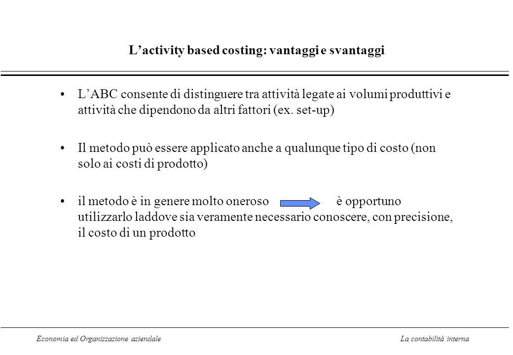 Economia ed Organizzazione aziendaleLa contabilità interna Lactivity based costing: vantaggi e svantaggi LABC consente di distinguere tra attività legate ai volumi produttivi e attività che dipendono da altri fattori (ex.