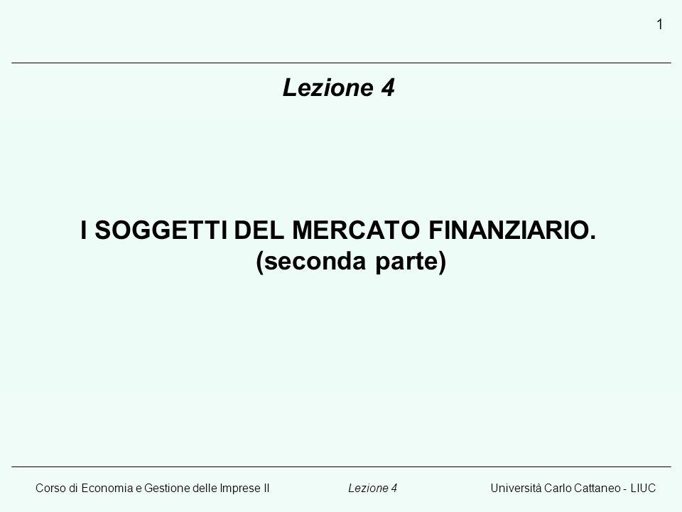Corso di Economia e Gestione delle Imprese IIUniversità Carlo Cattaneo - LIUCLezione 4 1 I SOGGETTI DEL MERCATO FINANZIARIO.