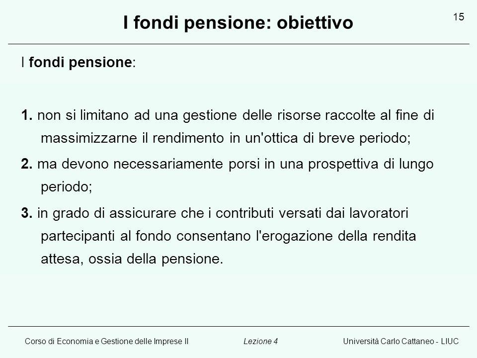 Corso di Economia e Gestione delle Imprese IIUniversità Carlo Cattaneo - LIUCLezione 4 15 I fondi pensione: obiettivo I fondi pensione: 1.