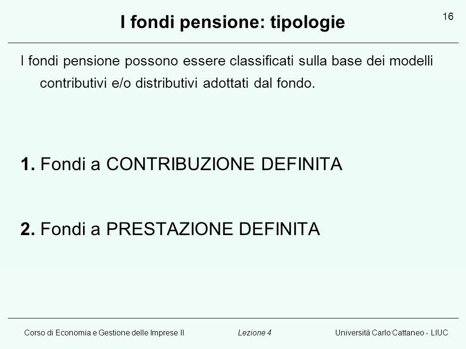 Corso di Economia e Gestione delle Imprese IIUniversità Carlo Cattaneo - LIUCLezione 4 16 I fondi pensione: tipologie I fondi pensione possono essere classificati sulla base dei modelli contributivi e/o distributivi adottati dal fondo.