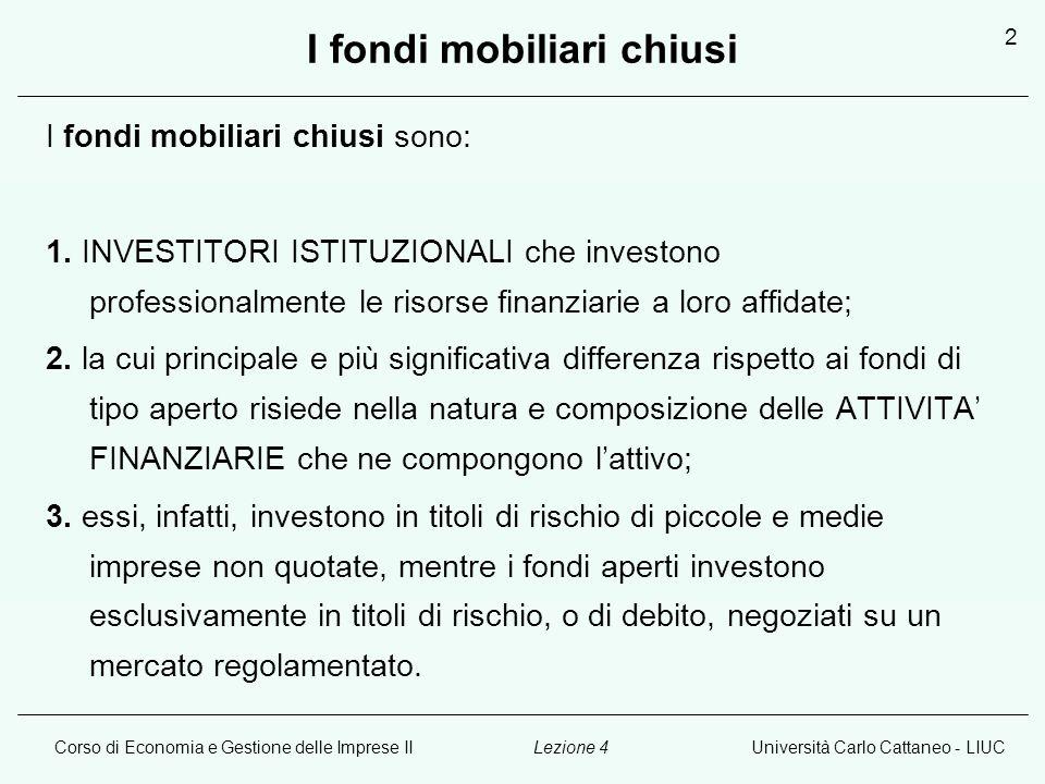 Corso di Economia e Gestione delle Imprese IIUniversità Carlo Cattaneo - LIUCLezione 4 2 I fondi mobiliari chiusi I fondi mobiliari chiusi sono: 1.