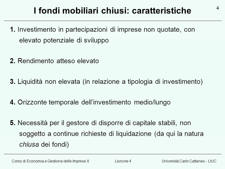 Corso di Economia e Gestione delle Imprese IIUniversità Carlo Cattaneo - LIUCLezione 4 5 I fondi mobiliari chiusi: caratteristiche Esistono due differenti categorie di fondi chiusi, classificate in base ai diversi soggetti (potenziali investitori) a cui si rivolgono.
