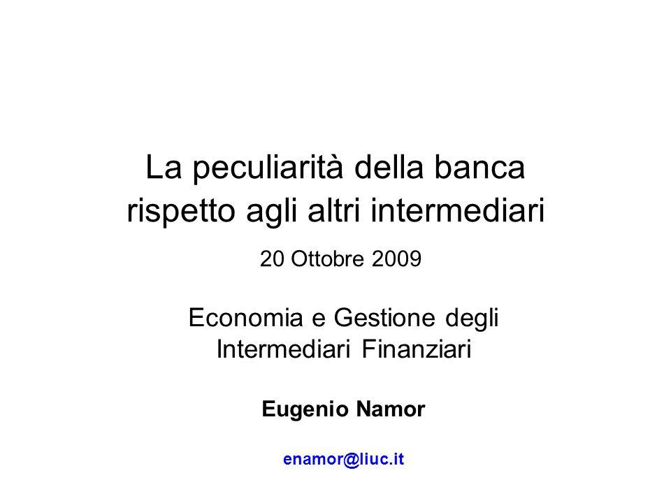 La peculiarità della banca rispetto agli altri intermediari 20 Ottobre 2009 Economia e Gestione degli Intermediari Finanziari Eugenio Namor enamor@liu