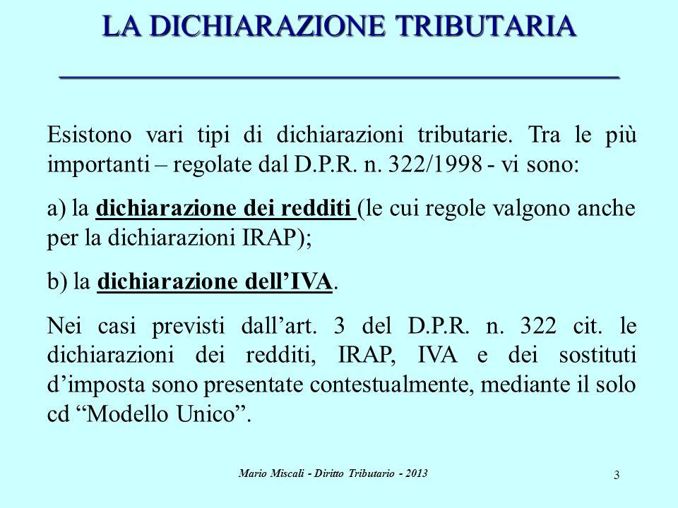 Mario Miscali - Diritto Tributario - 2013 4 LA DICHIARAZIONE DEI REDDITI _____________________________________ Contenuto e requisiti: La dichiarazione dei redditi deve essere, a pena di nullità: - redatta su stampati conformi a quelli approvati dallAgenzia delle Entrate con provvedimento pubblicato in G.U.; - sottoscritta dal contribuente (in questo caso la nullità è sanabile se la firma viene apposta entro i 30 gg successivi allapposito invito formulato dallAmministrazione finanziaria).