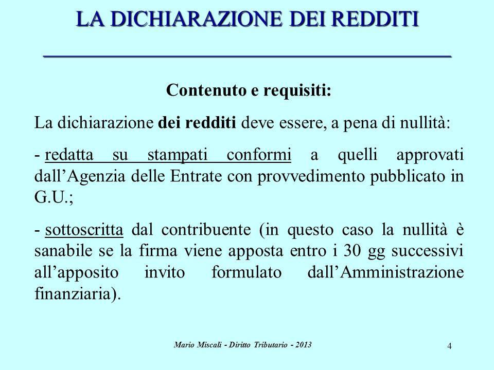 Mario Miscali - Diritto Tributario - 2013 5 LA DICHIARAZIONE DEI REDDITI _____________________________________ Contenuto e requisiti (segue): La dichiarazione deve essere presentata annualmente entro i termini previsti dallart.