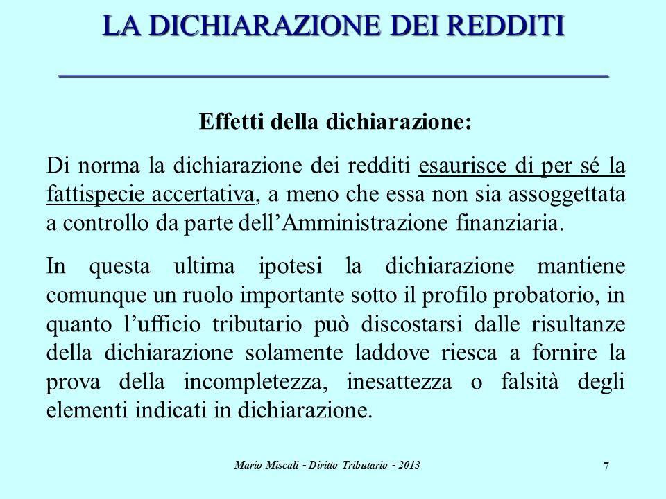 Mario Miscali - Diritto Tributario - 2013 8 LA DICHIARAZIONE DEI REDDITI _____________________________________ Effetti della dichiarazione (segue): Di norma la dichiarazione dei redditi esaurisce di per sé la fattispecie accertativa, a meno che essa non sia assoggettata a controllo da parte dellAmministrazione finanziaria.