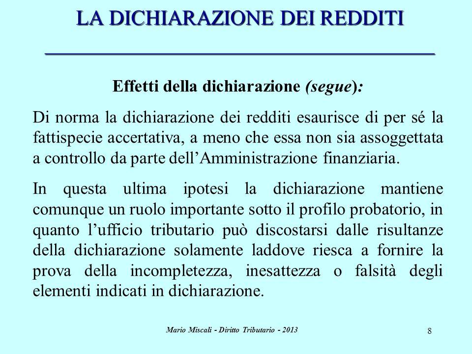Mario Miscali - Diritto Tributario - 2013 9 LA DICHIARAZIONE DEI REDDITI _____________________________________ Effetti della dichiarazione (segue): E infatti ormai consolidato in giurisprudenza il principio secondo cui …è onere dellAmministrazione finanziaria dimostrare la maggiore capacità contributiva del soggetto verificato nonché i presupposti di fatto e di diritto sui quali la pretesa fatta valere nei suoi confronti si fonda (Cass., Sez.
