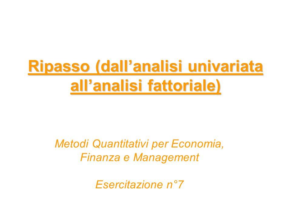 Ripasso (dallanalisi univariata allanalisi fattoriale) Metodi Quantitativi per Economia, Finanza e Management Esercitazione n°7