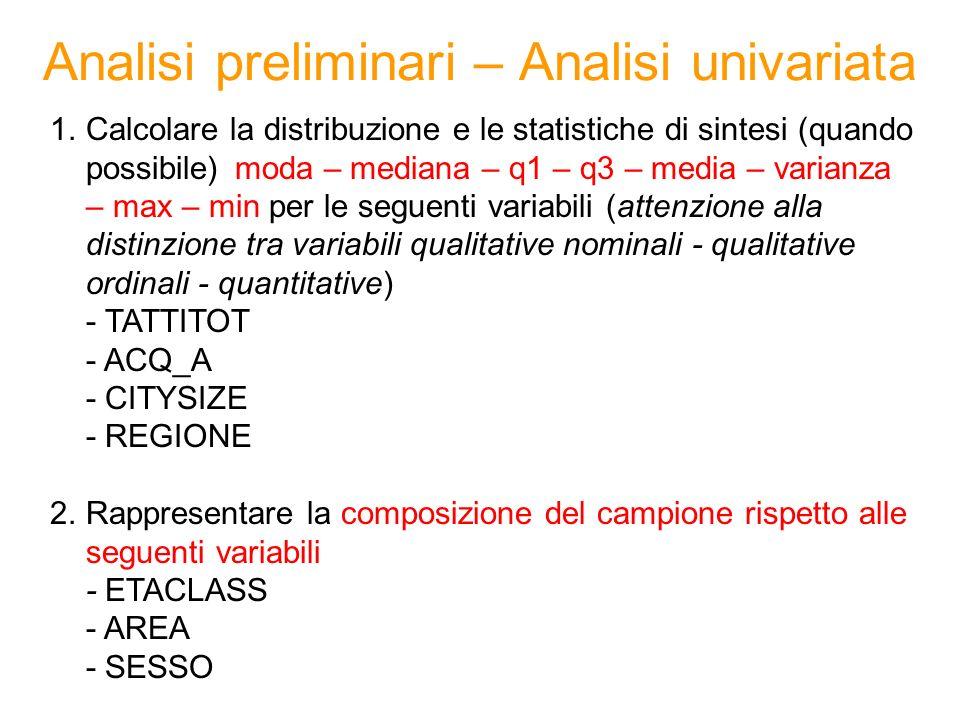 Analisi preliminari – Analisi univariata 1.Calcolare la distribuzione e le statistiche di sintesi (quando possibile) moda – mediana – q1 – q3 – media – varianza – max – min per le seguenti variabili (attenzione alla distinzione tra variabili qualitative nominali - qualitative ordinali - quantitative) - TATTITOT - ACQ_A - CITYSIZE - REGIONE 2.Rappresentare la composizione del campione rispetto alle seguenti variabili - ETACLASS - AREA - SESSO
