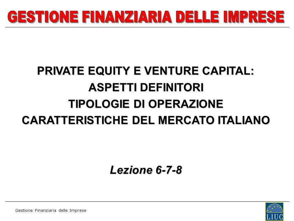 Gestione Finanziaria delle Imprese PRIVATE EQUITY E VENTURE CAPITAL: ASPETTI DEFINITORI TIPOLOGIE DI OPERAZIONE CARATTERISTICHE DEL MERCATO ITALIANO Lezione 6-7-8