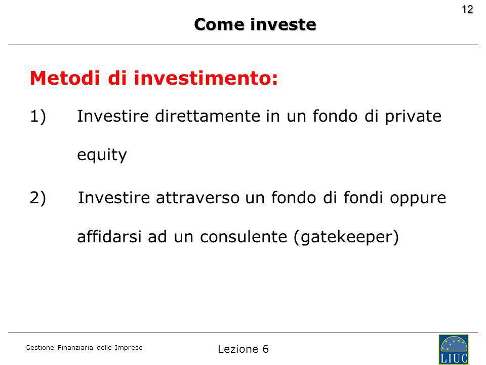 Gestione Finanziaria delle Imprese 12 Metodi di investimento: 1)Investire direttamente in un fondo di private equity 2)Investire attraverso un fondo di fondi oppure affidarsi ad un consulente (gatekeeper) Come investe Lezione 6