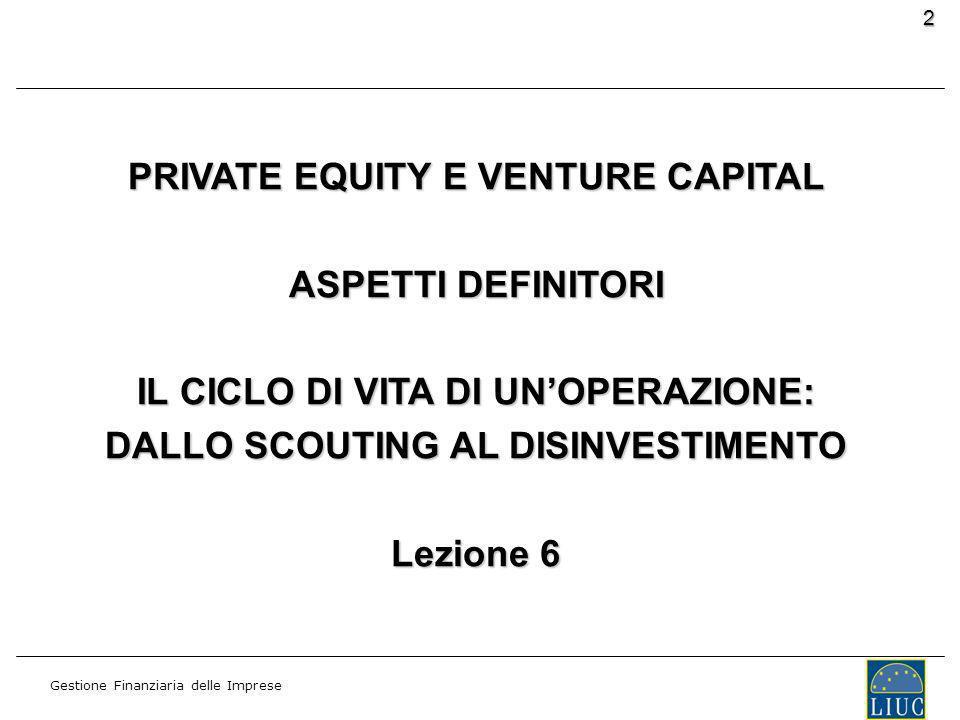 Gestione Finanziaria delle Imprese 2 PRIVATE EQUITY E VENTURE CAPITAL ASPETTI DEFINITORI IL CICLO DI VITA DI UNOPERAZIONE: DALLO SCOUTING AL DISINVESTIMENTO Lezione 6