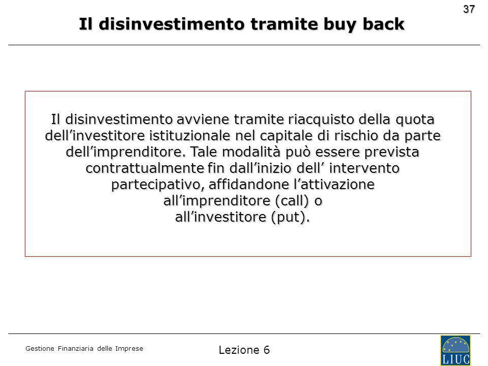 Gestione Finanziaria delle Imprese 37 Il disinvestimento tramite buy back Il disinvestimento avviene tramite riacquisto della quota dellinvestitore istituzionale nel capitale di rischio da parte dellimprenditore.