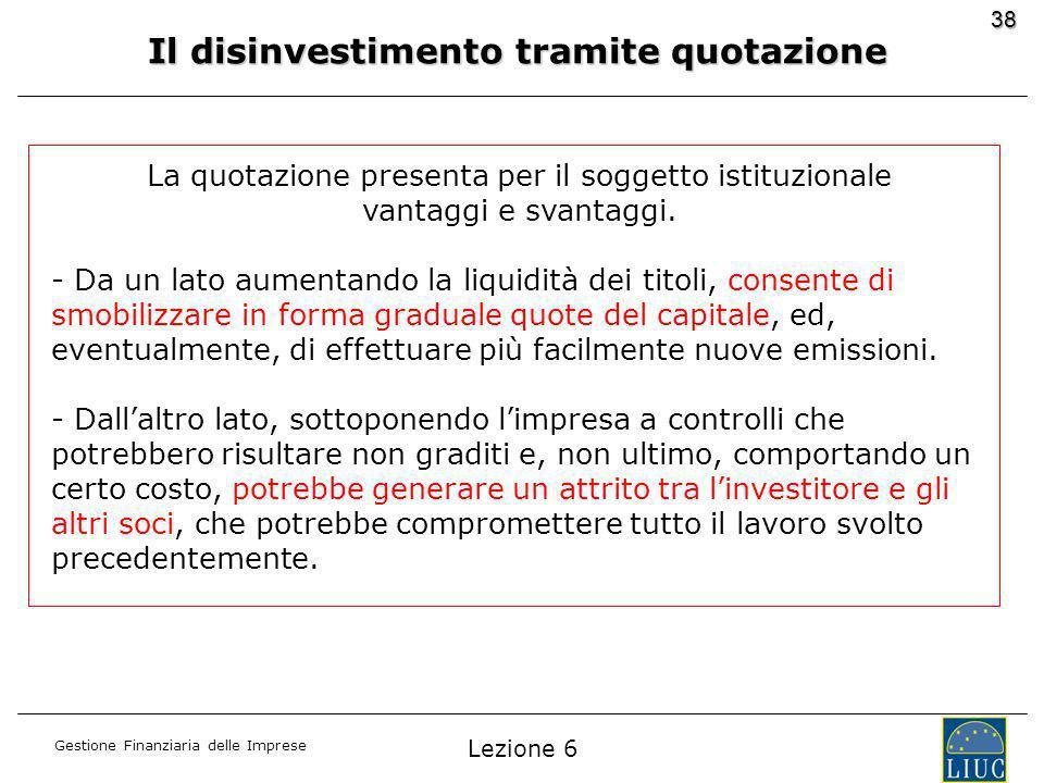 Gestione Finanziaria delle Imprese 38 Il disinvestimento tramite quotazione La quotazione presenta per il soggetto istituzionale vantaggi e svantaggi.