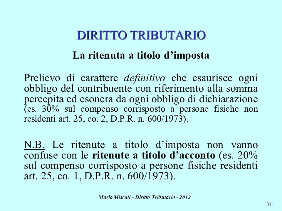 Mario Miscali - Diritto Tributario - 2013 31 DIRITTO TRIBUTARIO La ritenuta a titolo dimposta Prelievo di carattere definitivo che esaurisce ogni obbl