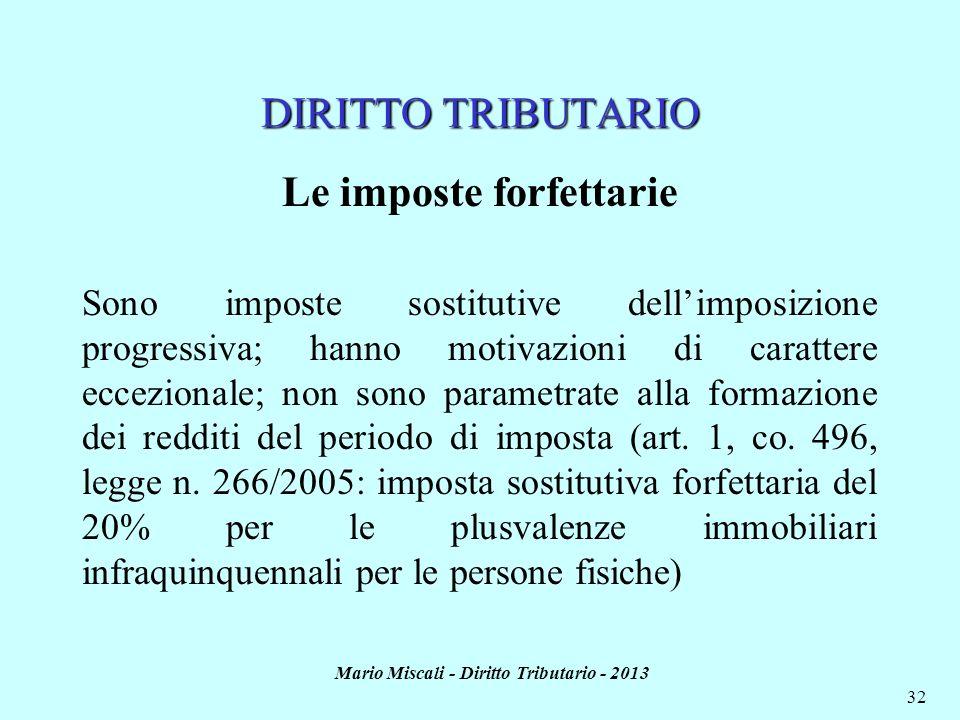 Mario Miscali - Diritto Tributario - 2013 32 DIRITTO TRIBUTARIO Le imposte forfettarie Sono imposte sostitutive dellimposizione progressiva; hanno mot