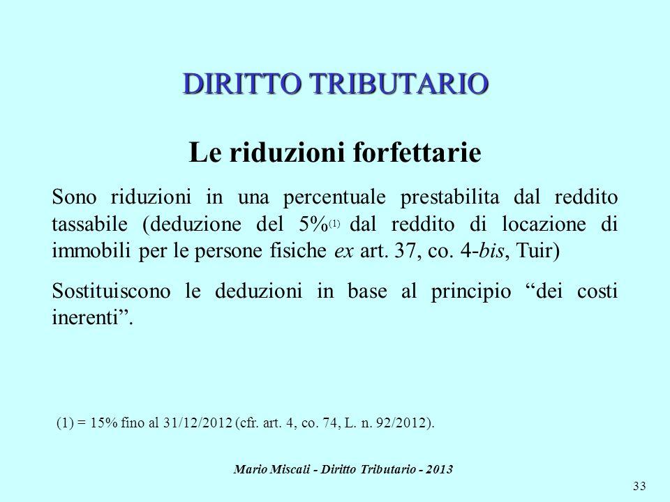 Mario Miscali - Diritto Tributario - 2013 33 DIRITTO TRIBUTARIO Le riduzioni forfettarie Sono riduzioni in una percentuale prestabilita dal reddito ta