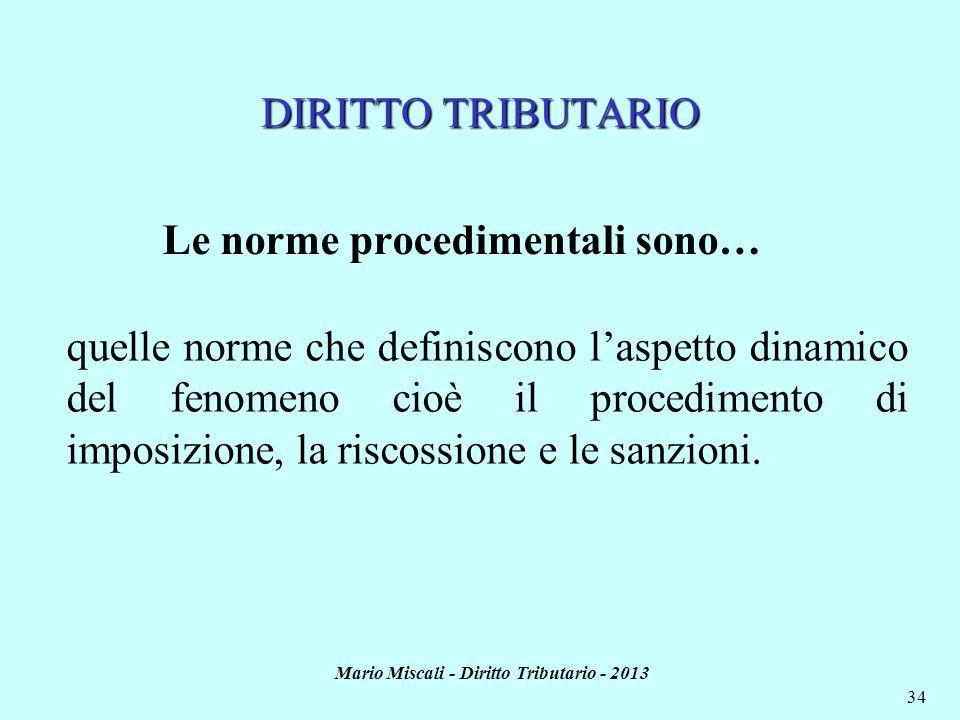 Mario Miscali - Diritto Tributario - 2013 34 DIRITTO TRIBUTARIO Le norme procedimentali sono… quelle norme che definiscono laspetto dinamico del fenom