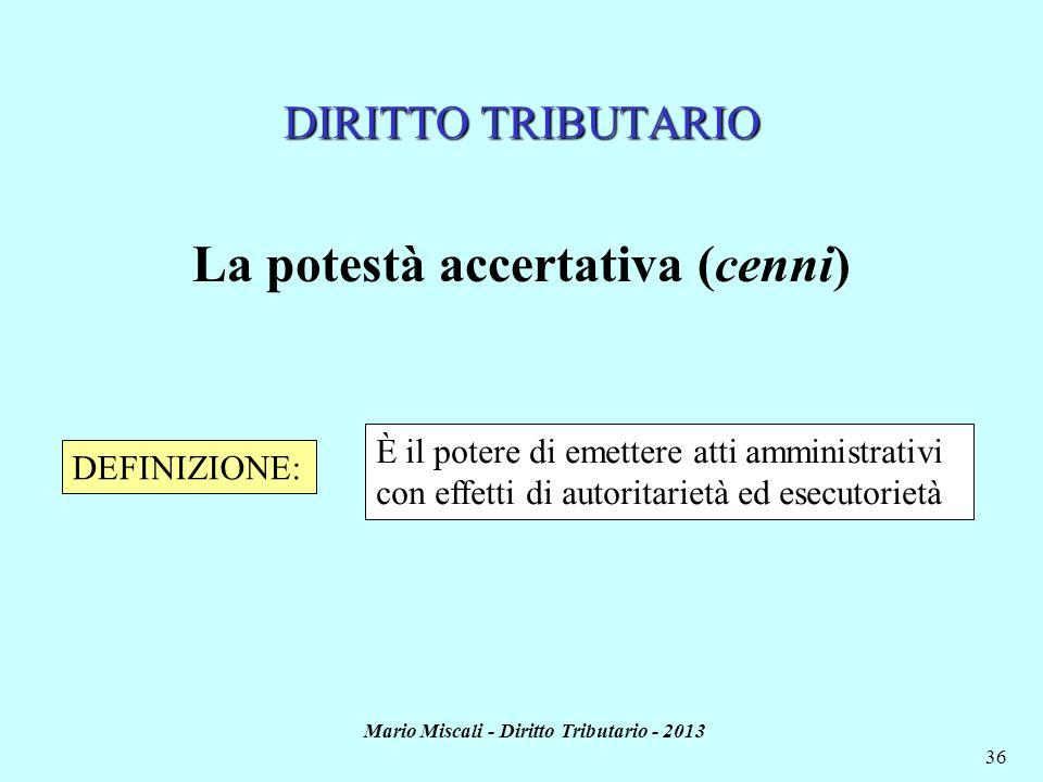 Mario Miscali - Diritto Tributario - 2013 36 DIRITTO TRIBUTARIO La potestà accertativa (cenni) DEFINIZIONE: È il potere di emettere atti amministrativ