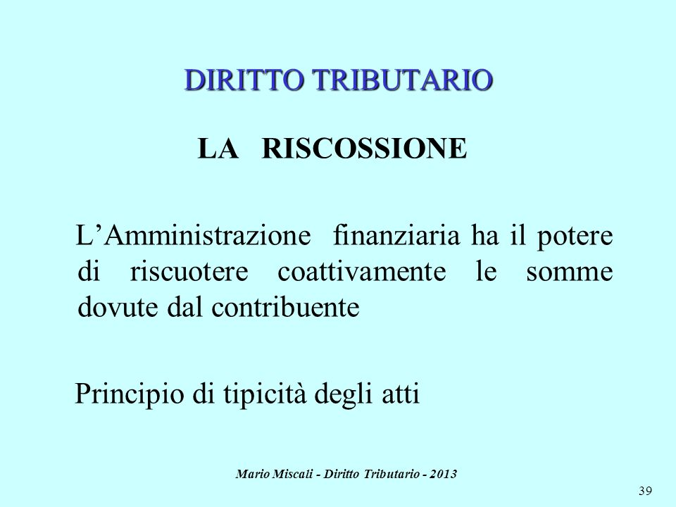 Mario Miscali - Diritto Tributario - 2013 39 DIRITTO TRIBUTARIO LA RISCOSSIONE LAmministrazione finanziaria ha il potere di riscuotere coattivamente l