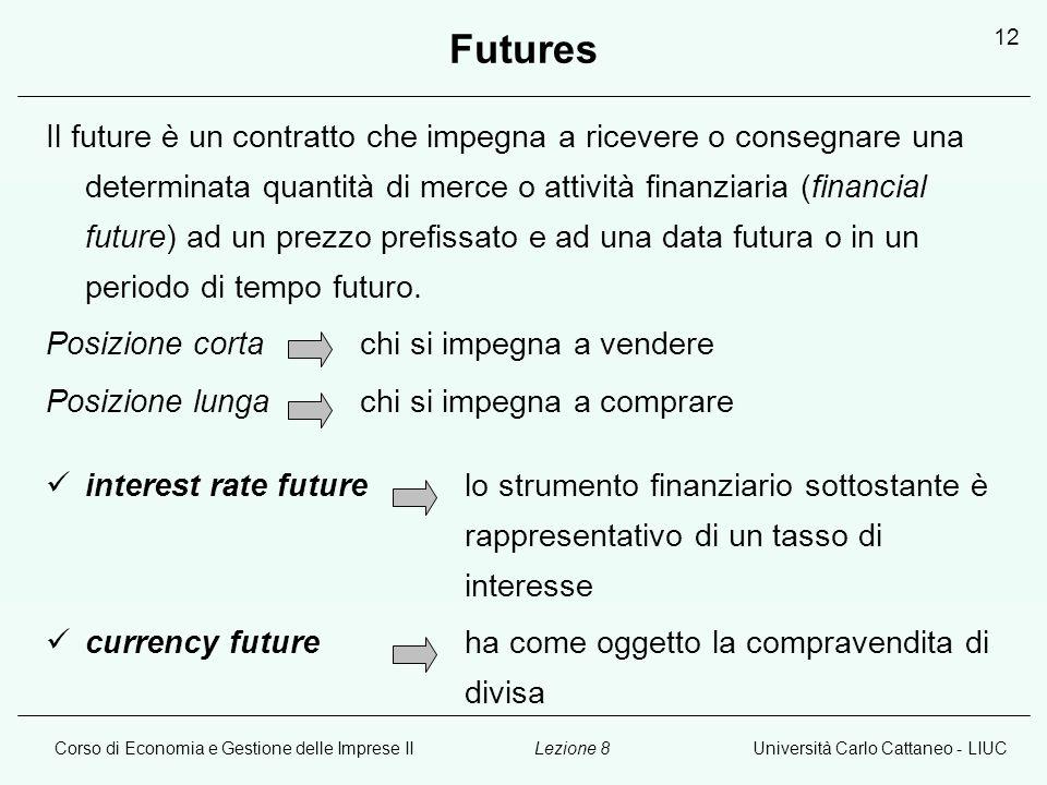 Corso di Economia e Gestione delle Imprese IIUniversità Carlo Cattaneo - LIUCLezione 8 12 Futures Il future è un contratto che impegna a ricevere o consegnare una determinata quantità di merce o attività finanziaria (financial future) ad un prezzo prefissato e ad una data futura o in un periodo di tempo futuro.